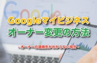 Googleマイビジネスオーナー変更の方法|オーナーの連絡先がわからない場合