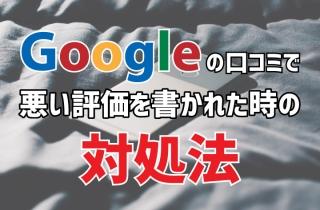 Googleの口コミで悪い評価を書かれた時の対処法
