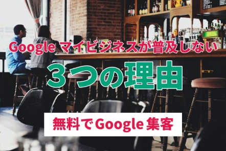 Googleマイビジネスが普及しない3つの理由【無料でGoogle集客】