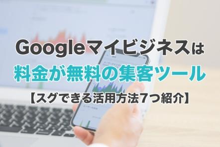 Googleマイビジネスは料金が無料の集客ツール【スグできる活用方法7つ紹介】