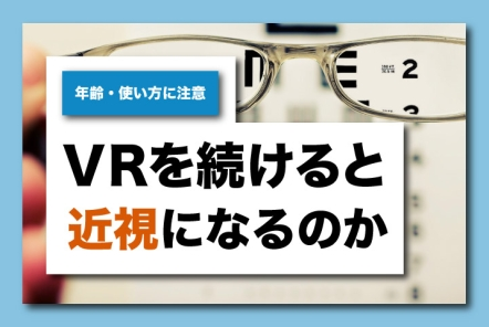 VRを見続けると近視になるのか【年齢・使い方に注意】