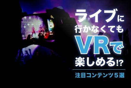 ライブに行かなくてもVRで楽しめる!?【注目コンテンツ5選】
