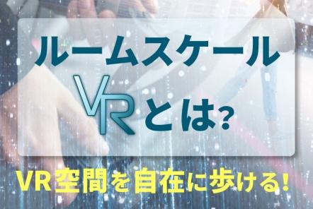 ルームスケールVRとは?【VR空間を自在に歩ける!】