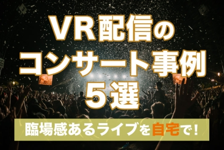 VR配信のコンサート事例5選【 臨場感あるライブを自宅で】