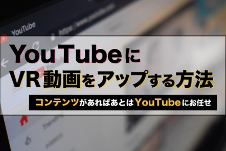 YouTubeにVR動画をアップする方法【コンテンツがあればあとはYouTubeにお任せ】