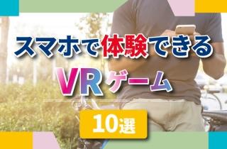 スマホで体験できるVRゲーム10選【令和のスマホゲームはVRが中心!?】