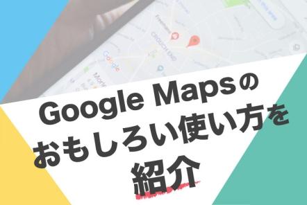 Google Mapsのおもしろい使い方を10個紹介【基本〜応用編まで全部知っていますか?】