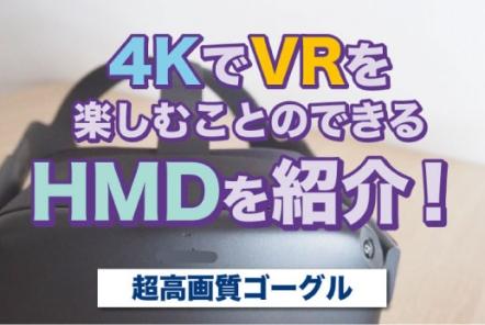 4KでVRを楽しむことのできるHMDを紹介!【高画質VRゴーグル】