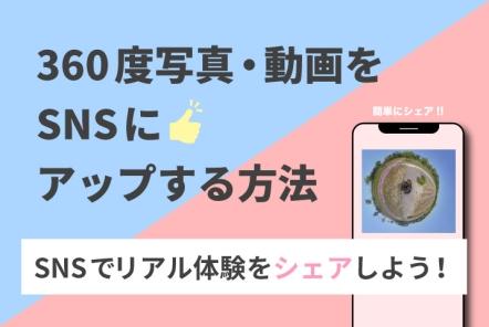 360度写真・動画をSNSにアップする方法【様々なSNSで体験をシェアしよう!】