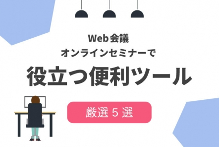 web会議・オンラインセミナーで役立つ便利ツール【厳選5つ紹介】
