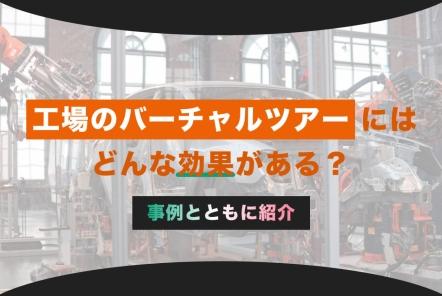 工場のバーチャルツアー導入事例7選【どんな効果がある?】
