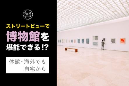 ストリートビューで堪能する美術館・博物館5選【休館・海外でも自宅から】