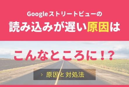 Googleストリートビューの読み込みが遅い原因はこんなところに!?【原因と対処法】