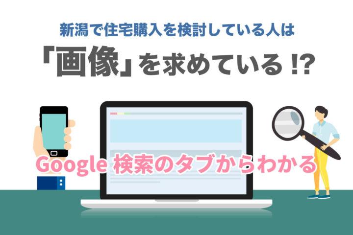 新潟で住宅購入を検討している人は「画像」を求めている!?【Google検索のタブからわかる】
