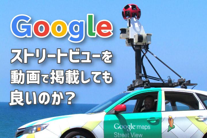 Googleストリートビューを動画で掲載しても良いのか?