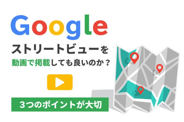Googleストリートビューを動画で掲載しても良いのか?【3つのポイントが大切】