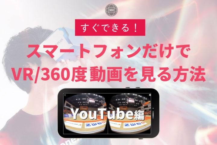 すぐできる!スマートフォンだけでVR/360度動画を見る方法【YouTube編】