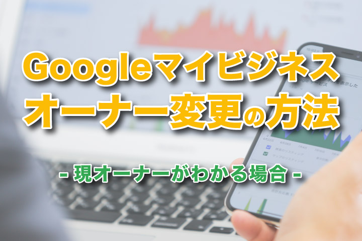 Googleマイビジネスオーナー変更の方法|現オーナーがわかる場合