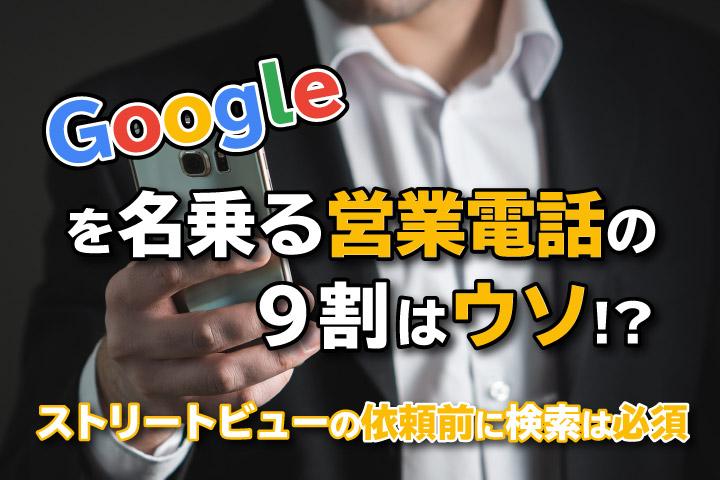 Googleを名乗る営業電話の9割はウソ!?ストリートビューの依頼前に検索は必須