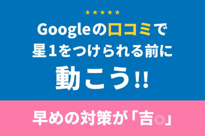Googleの口コミで星1をつけられる前に動こう【早めの対策が◎】