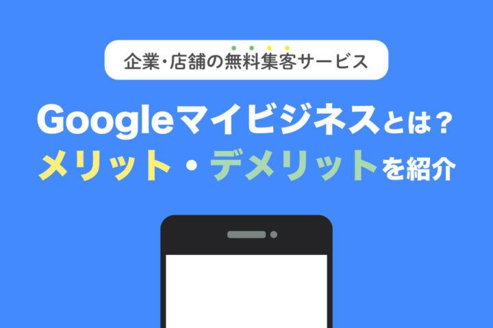 Googleマイビジネスとは?メリット・デメリットを紹介【企業・店舗の無料集客サービス】