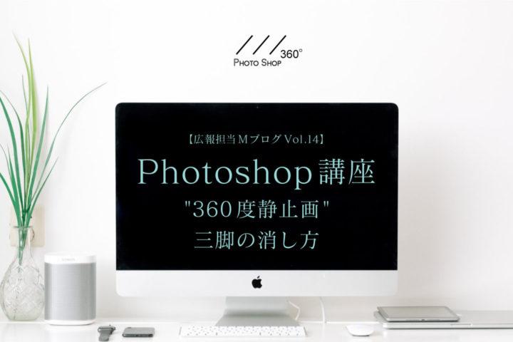 """【広報担当MブログVol.14】""""360度静止画""""三脚の消し方 Photoshop講座"""
