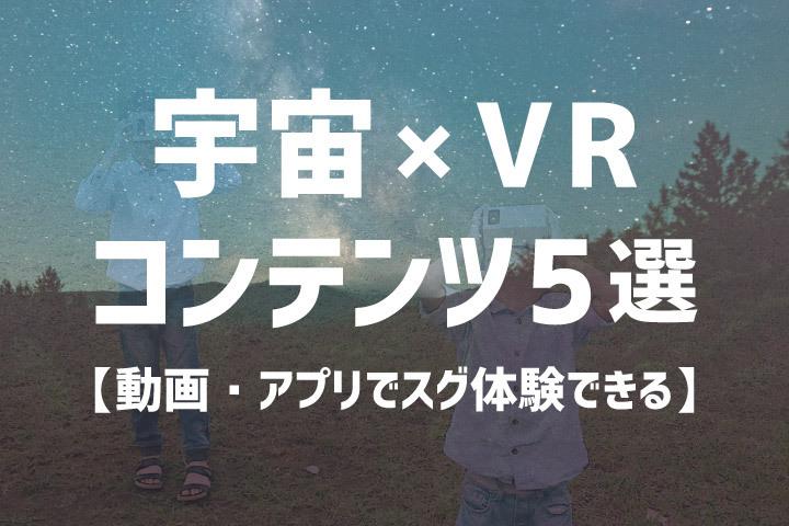 宇宙空間をVR体験できるコンテンツ5選【動画・アプリでスグに体験!】