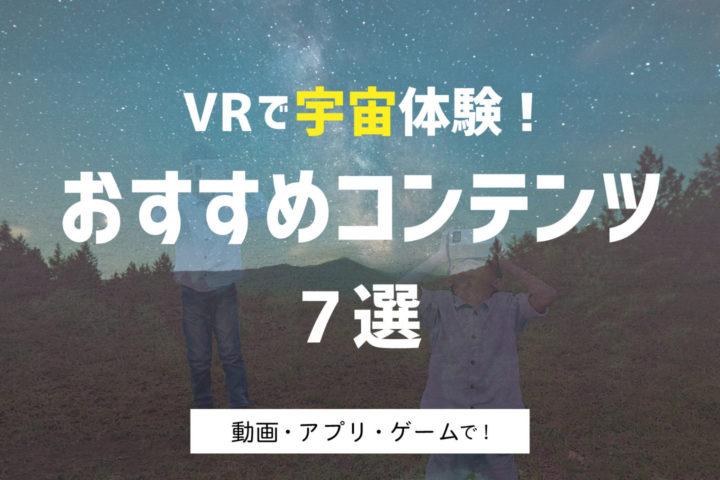 VRで宇宙体験! おすすめコンテンツ7選【動画・アプリ・ゲームで!】