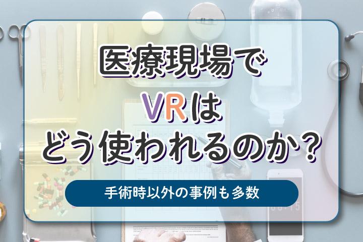 医療現場でVRはどう使われるのか?【手術時以外の事例も多数】