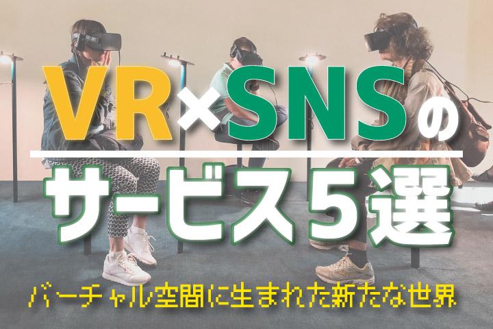 VR×SNSのサービス5選【バーチャル空間に生まれた新たな世界】
