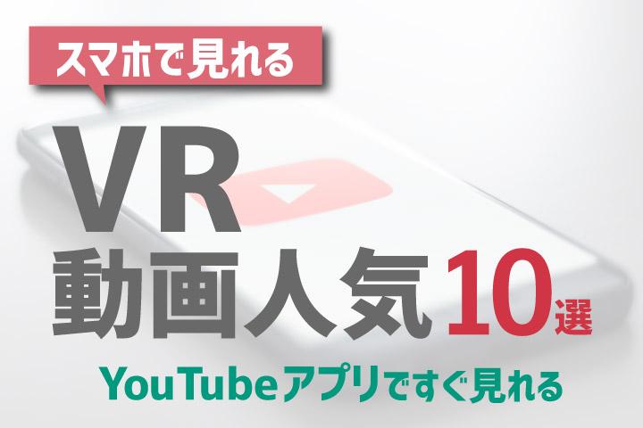 スマホで見れるVR動画人気10選【YouTubeアプリですぐ見れる】