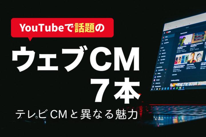 YouTubeで話題のウェブCM7本【テレビCMと異なる魅力】