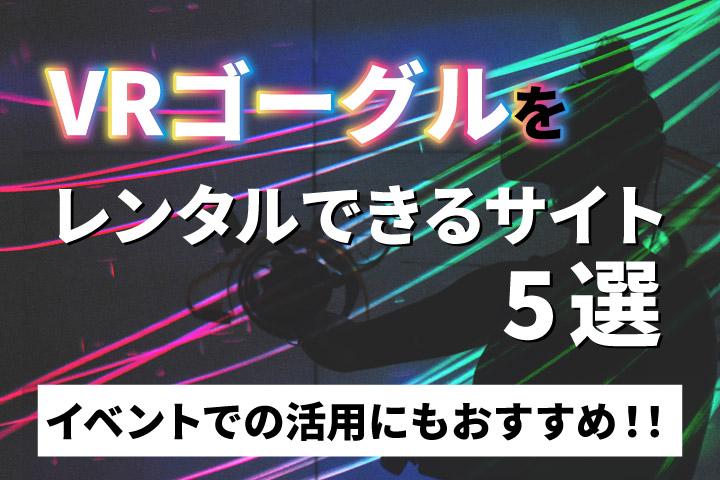 VRゴーグルをレンタルできるサイト5選【イベントでの活用にもおすすめ!!】