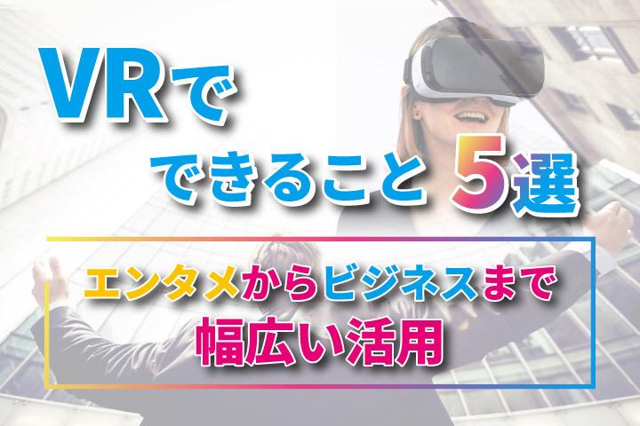 VRでできること5選【エンタメからビジネスまで幅広く活用】