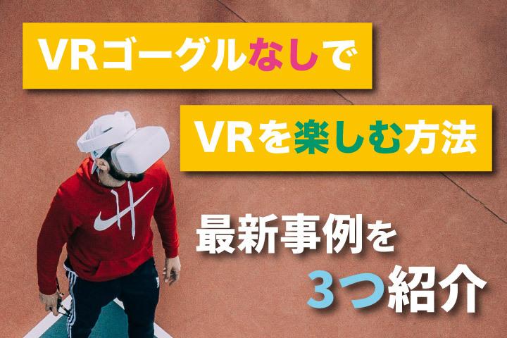 VRゴーグルなしでVRを楽しむ方法【最新事例を3つ紹介】