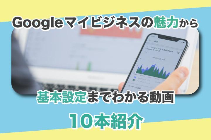 Googleマイビジネスの魅力から基本設定までわかる動画10本紹介