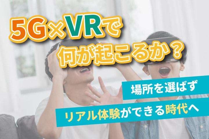 5G×VRで何が起こるか?【場所を選ばずリアル体験ができる時代へ】