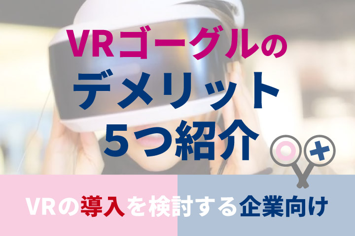VRゴーグルのデメリット5つ紹介【VRの導入を検討する企業向け】