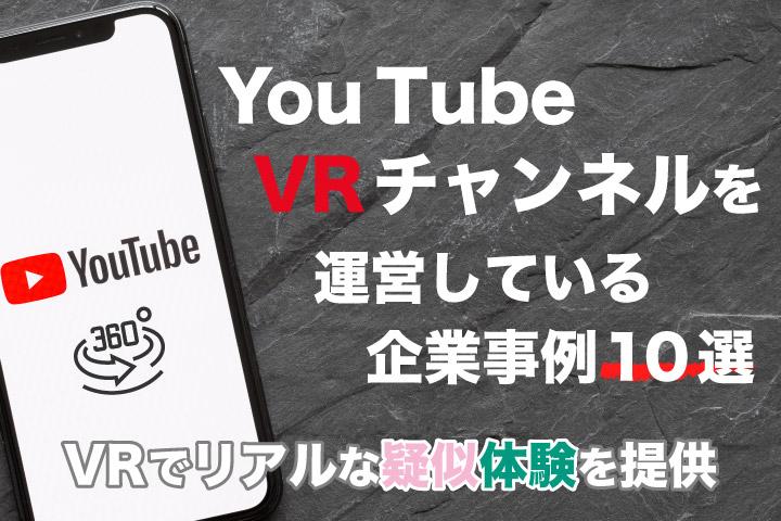 YouTube VRチャンネルを運営している企業事例10選【VRでリアルな疑似体験を提供】