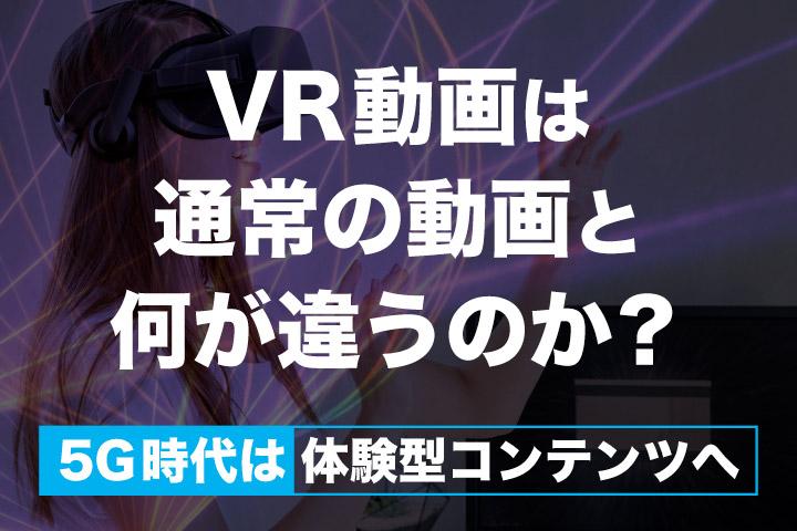 VR動画は通常の動画と何が違うのか?【5G時代は体験型コンテンツへ】