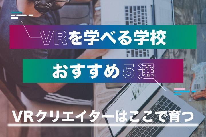 VRを学べる学校おすすめ5選【VRクリエイターはここで育つ】
