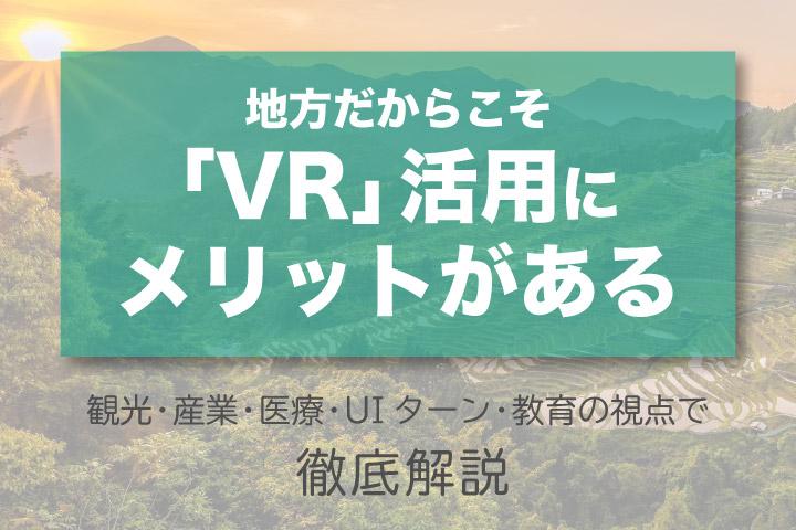 地方だからこそ「VR」活用にメリットがある【観光・産業・医療・UIターン・教育の視点で徹底解説】