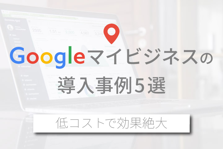 Googleマイビジネスの導入事例5選【低コストで効果絶大】