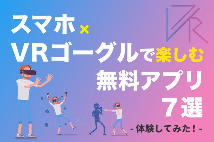 スマホ×VRゴーグルで楽しむ無料アプリ7選【体験してみた!】