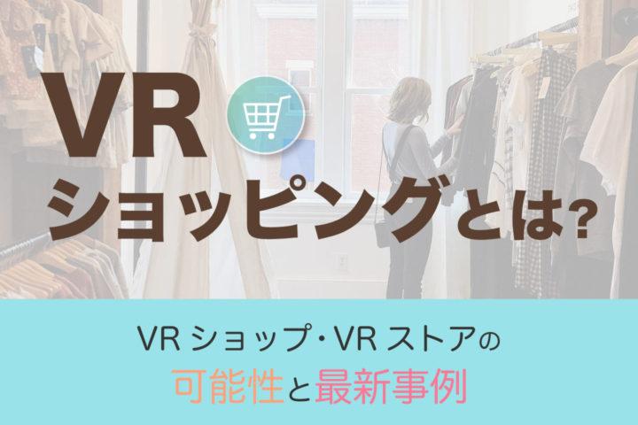 VRショッピングとは【VRショップ・VRストアの可能性と最新事例】