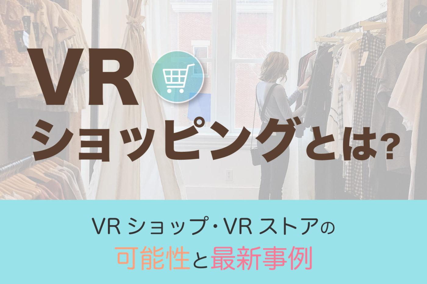 VRショッピングのメリット&最新事例【VRショップ・VRストアが秘める可能性】