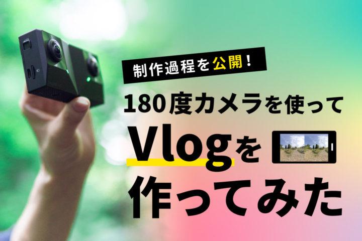 180度カメラを使ってVlogを作ってみた