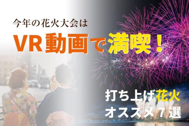 今年の花火大会はVR動画で満喫!【打ち上げ花火オススメ7選】