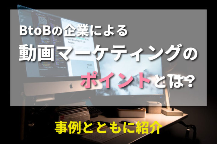 BtoBの企業による動画マーケティングのポイントとは?【事例とともに紹介】