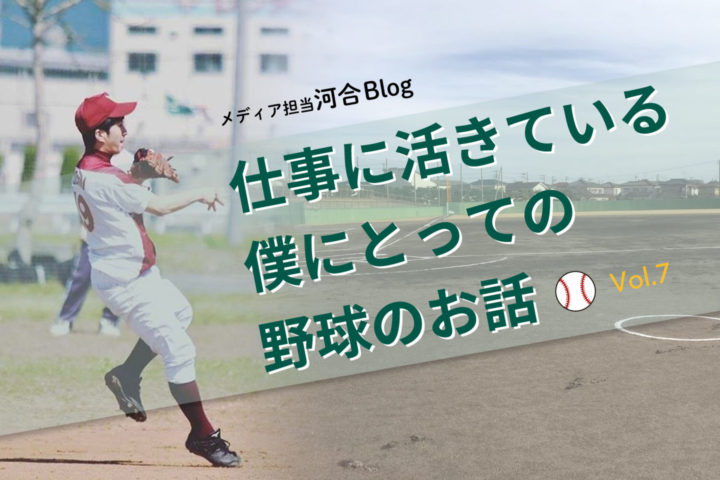 仕事に活きている、僕にとっての野球のお話|河合blog vol.7